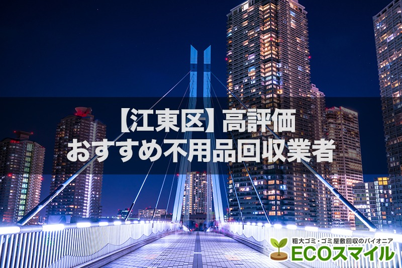 江東区の安さでおすすめの不用品回収業者3選|高評価人気ランキング