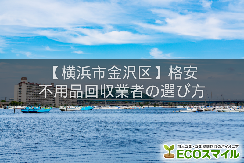 横浜市金沢区のおすすめの格安不用品回収業者5選!高評価人気ランキング