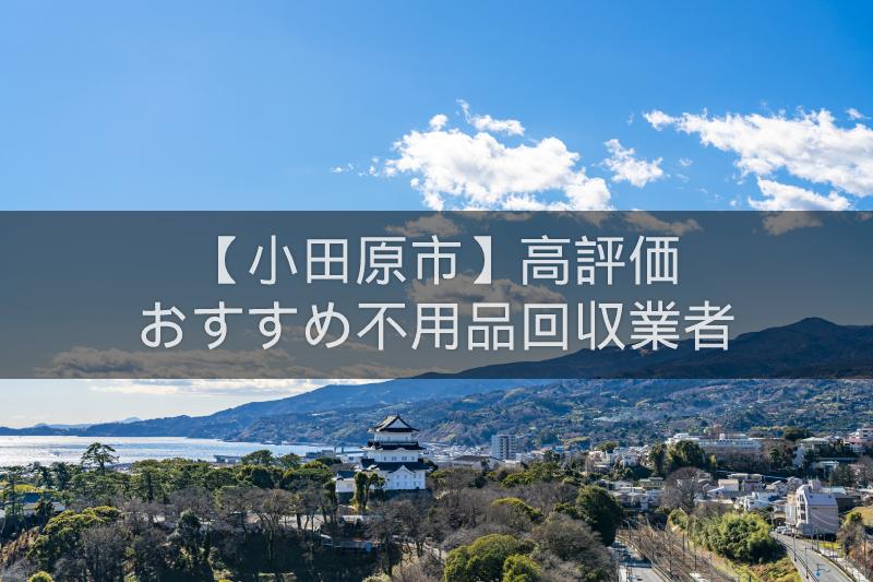 小田原市のおすすめの格安不用品回収業者5選!高評価人気ランキング