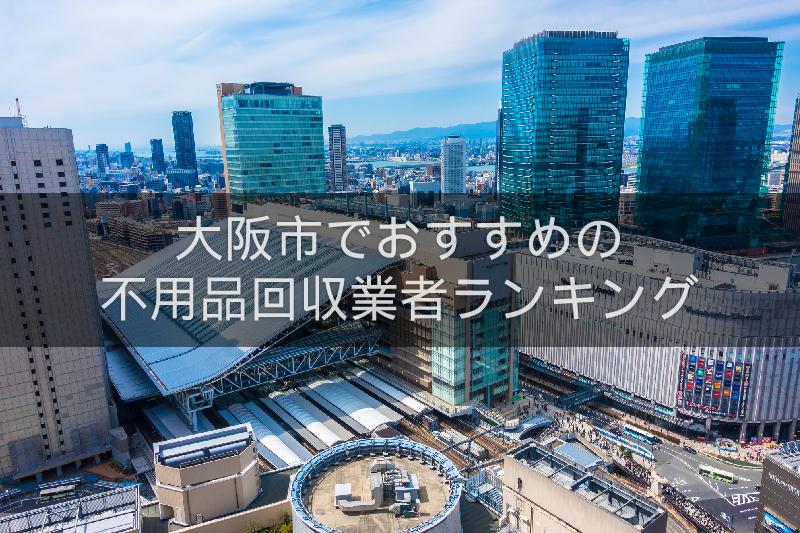 大阪市のおすすめの不用品回収業者人気ランキング10選【引越しや大掃除のあとに!】